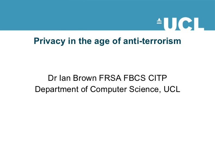 Privacy in the age of anti-terrorism Dr Ian Brown FRSA FBCS CITP Department of Computer Science, UCL