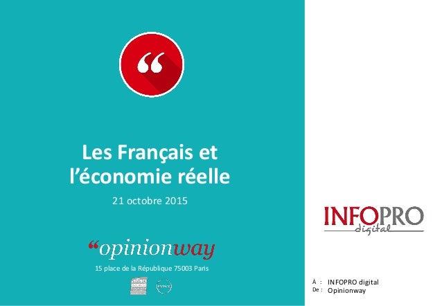 15 place de la République 75003 Paris Rapport À : De : Les Français et l'économie réelle INFOPRO digital Opinionway 21 oct...