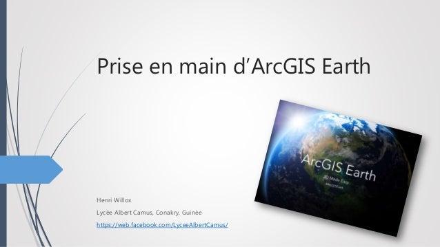 Prise en main d'ArcGIS Earth Henri Willox Lycée Albert Camus, Conakry, Guinée https://web.facebook.com/LyceeAlbertCamus/