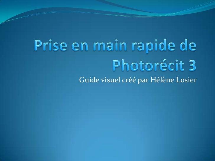 Prise en main rapide de Photorécit 3<br />Guide visuel créé par Hélène Losier<br />