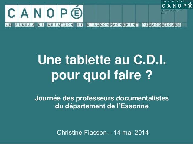 Christine Fiasson – 14 mai 2014 Une tablette au C.D.I. pour quoi faire ? Journée des professeurs documentalistes du départ...