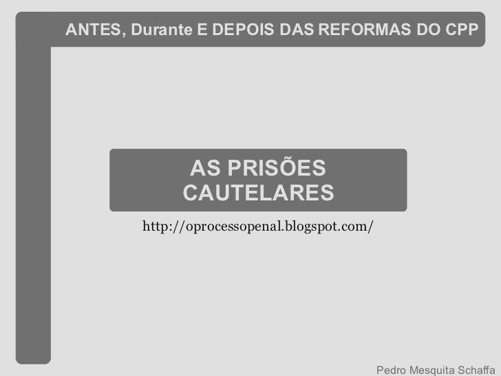 ANTES, Durante E DEPOIS DAS REFORMAS DO CPP AS PRISÕES CAUTELARES Pedro Mesquita Schaffa http://oprocessopenal.blogspot.com/
