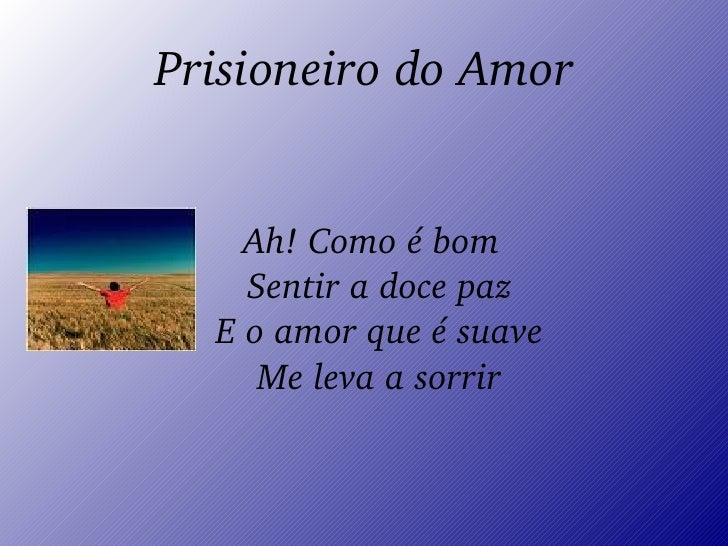 Prisioneiro do Amor <ul><ul><li>Ah! Como é bom Sentir a doce paz E o amor que é suave Me leva a sorrir </li></ul></ul>