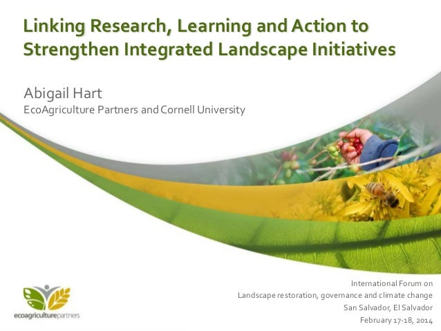 Linking Research, Learning and Action to Strengthen Integrated Landscape Initiatives Abigail Hart EcoAgriculture Partners ...