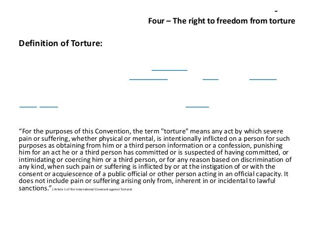 "Four – The right to freedom from torture  Definition of Torture:  ""For the purposes of this Convention, the term ""torture""..."