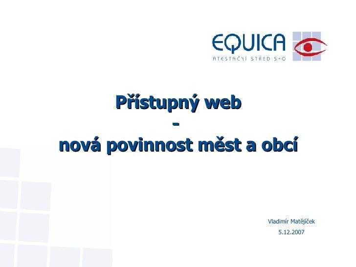 Přístupný web -  nová povinnost měst a obcí Vladimír Matějíček 5.12.2007