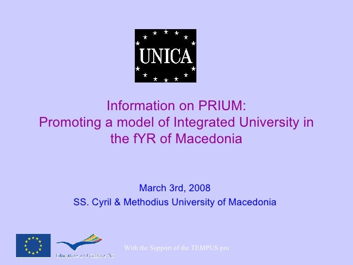 Information on PRIUM: Promoting a model of Integrated University in the fYR of Macedonia March 3rd, 2008 SS. Cyril & Metho...