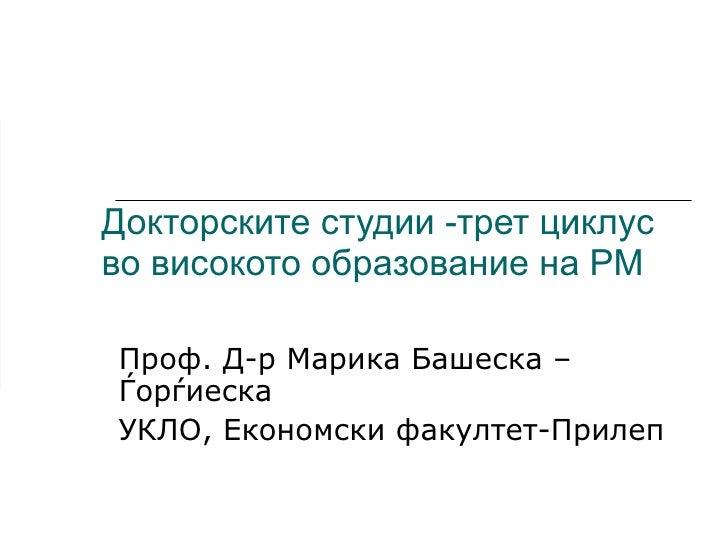 Докторските студии -трет циклус во високото образование на РМ Проф. Д-р Марика Башеска – Ѓорѓиеска УКЛО, Економски факулте...