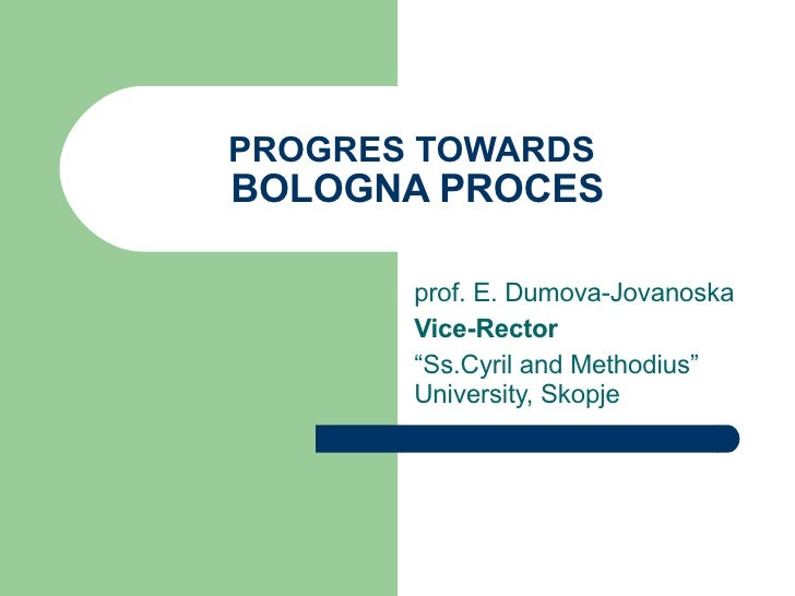 "PROGRES TOWARDS   BOLOGNA PROCES prof. E. Dumova-Jovanoska Vice-Rector   "" Ss.Cyril and Methodius"" University, Skopje"