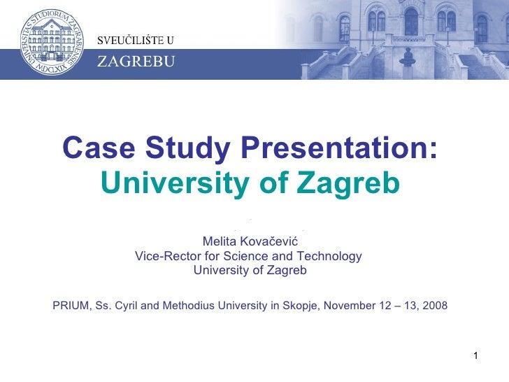 Case Study Presentation:  University of Zagreb Melita Kovačević Vice-Rector for Science and Technology  University of Zagr...