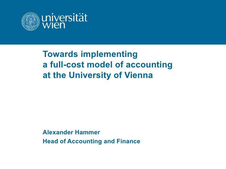 Towards implementing  a full-cost model of accounting  at the University of Vienna Alexander Hammer Head of Accounting and...