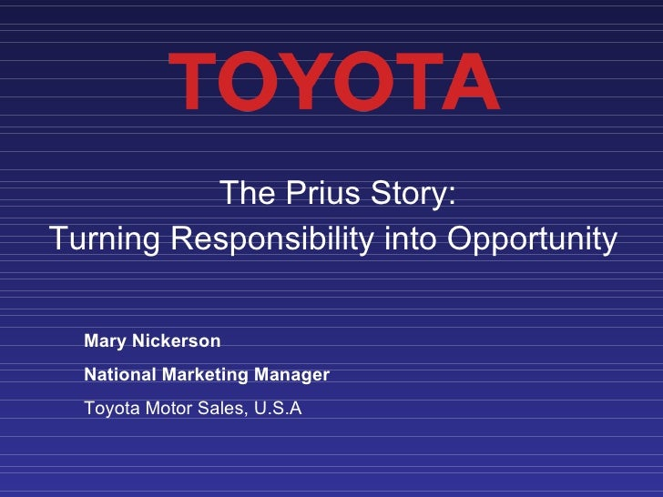 The Prius Story:  Turning Responsibility into Opportunity  Mary Nickerson National Marketing Manager Toyota Motor Sales, U...