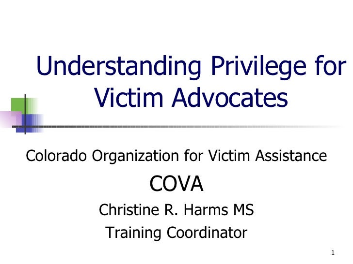 Understanding Privilege for Victim Advocates Colorado Organization for Victim Assistance COVA Christine R. Harms MS Traini...