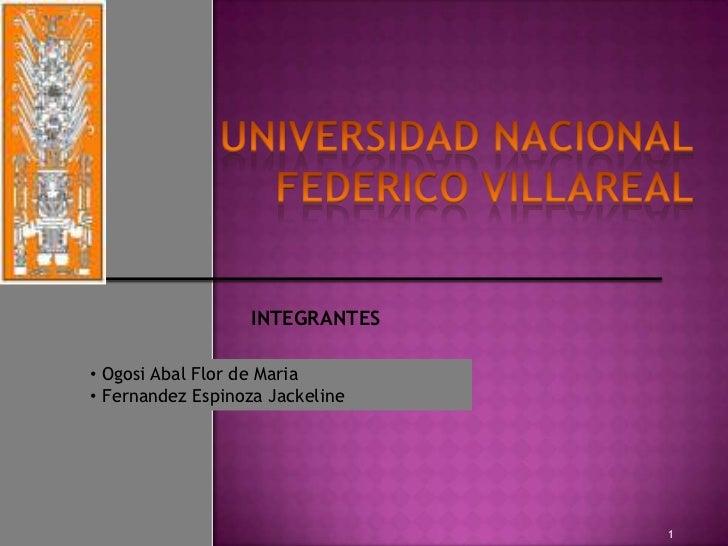UNIVERSIDAD NACIONAL FEDERICO VILLAREAL <br />INTEGRANTES<br /><ul><li>OgosiAbalFlor de Maria