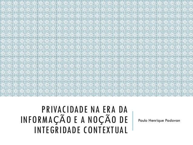 PRIVACIDADE NA ERA DA INFORMAÇÃO E A NOÇÃO DE INTEGRIDADE CONTEXTUAL Paulo Henrique Padovan