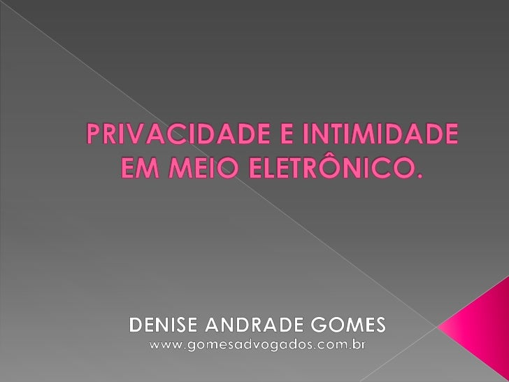 PRIVACIDADE E INTIMIDADE EM MEIO ELETRÔNICO.<br />DENISE ANDRADE GOMES<br />www.gomesadvogados.com.br<br />