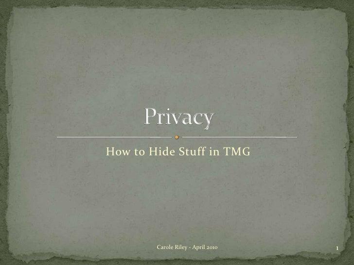 How to Hide Stuff in TMG<br />Privacy<br />1<br />Carole Riley - April 2010<br />
