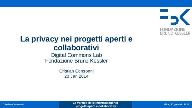 La privacy nei progetti aperti e collaborativi Cristian Consonni Digital Commons Lab Fondazione Bruno Kessler  Cristian Co...