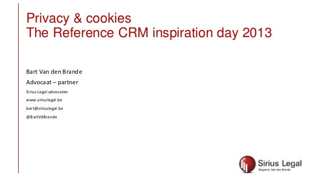 Privacy & cookies The Reference CRM inspiration day 2013 Bart Van den Brande Advocaat – partner Sirius Legal advocaten www...