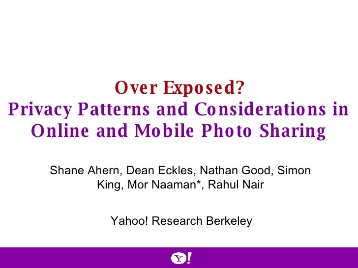Over Exposed? Privacy Patterns and Considerations in Online and Mobile Photo Sharing Shane Ahern, Dean Eckles, Nathan Good...