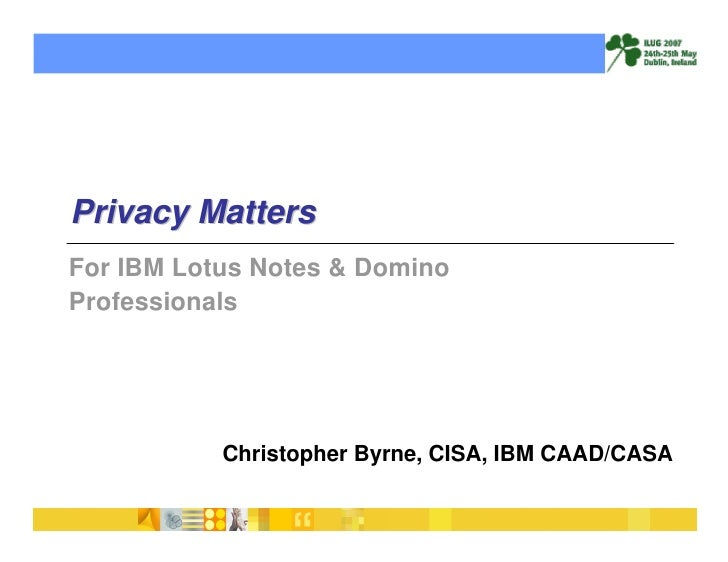 Privacy Matters For IBM Lotus Notes & Domino Professionals                Christopher Byrne, CISA, IBM CAAD/CASA