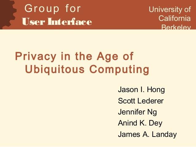 Privacy in the Age of Ubiquitous Computing Jason I. Hong Scott Lederer Jennifer Ng Anind K. Dey James A. Landay Group for ...