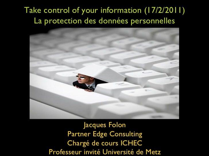 Take control of your information (17/2/2011) La protection des données personnelles Jacques Folon Partner Edge Consulting ...