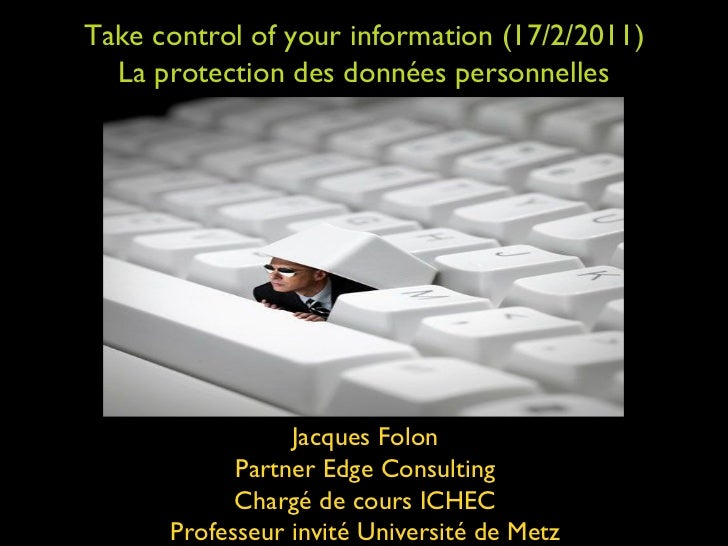 Take control of your information (17/2/2011) La protection des données personnelles Jacques Folon Partner Edge Consulting ...