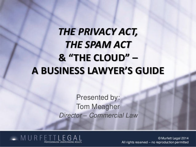 """THE PRIVACY ACT, THE SPAM ACT & """"THE CLOUD"""" – A BUSINESS LAWYER'S GUIDE Presented by: Tom Meagher Director – Commercial La..."""