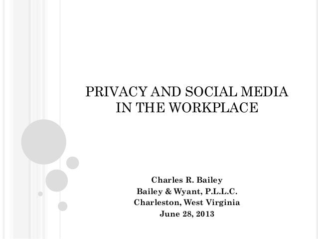 PRIVACY AND SOCIAL MEDIA IN THE WORKPLACE Charles R. Bailey Bailey & Wyant, P.L.L.C. Charleston, West Virginia June 28, 20...