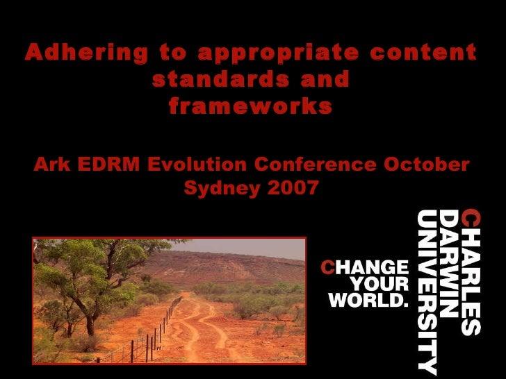 Adhering to appropriate content standards and frameworks Ark EDRM Evolution Conference October Sydney 2007