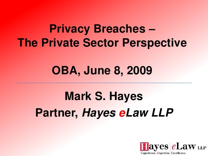 Privacy Breaches – The Private Sector Perspective        OBA, June 8, 2009          Mark S. Hayes    Partner, Hayes eLaw L...