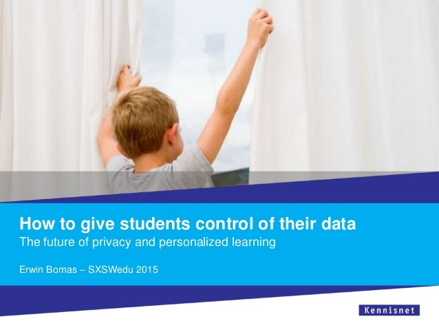 How to give students control of their data The future of privacy and personalized learning Erwin Bomas – SXSWedu 2015