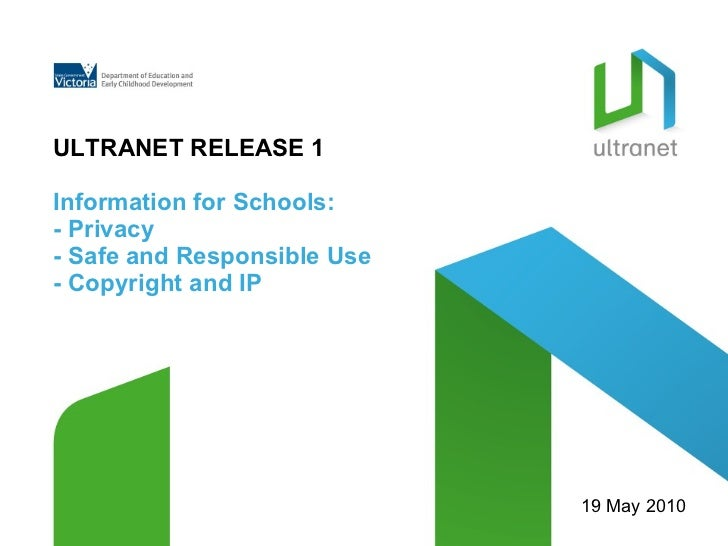 ULTRANET RELEASE 1 Information for Schools: - Privacy  - Safe and Responsible Use - Copyright and IP 19 May 2010