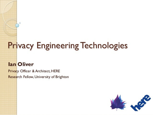 Privacy Engineering Technologies Ian Oliver Privacy Officer & Architect, HERE Research Fellow, University of Brighton