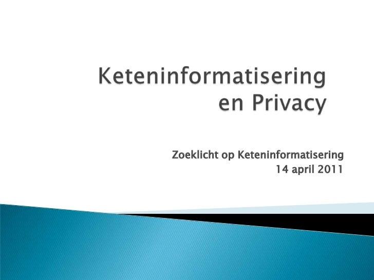 Keteninformatisering en Privacy <br />Zoeklicht op Keteninformatisering<br />14 april 2011<br />
