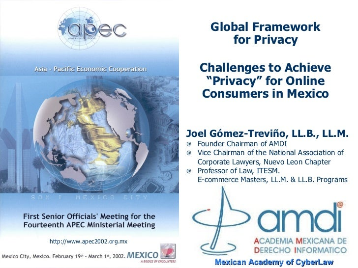 """Global Framework for Privacy Challenges to Achieve """"Privacy"""" for Online Consumers in Mexico <ul><li>Joel Gómez-Treviño, LL..."""