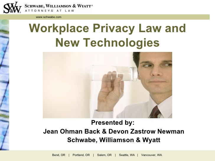 www.schwabe.comWorkplace Privacy Law and   New Technologies                  Presented by:     Jean Ohman Back & Devon Zas...