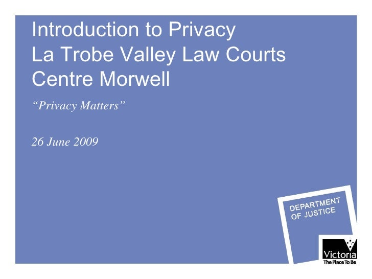 """Introduction to Privacy  La Trobe Valley Law Courts  Centre Morwell """" Privacy Matters"""" 26 June 2009"""