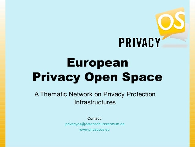 European Privacy Open Space A Thematic Network on Privacy Protection Infrastructures Contact: privacyos@datenschutzzentrum...