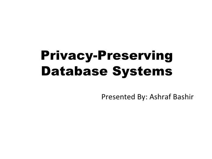 Privacy-Preserving Database Systems Presented By: Ashraf Bashir