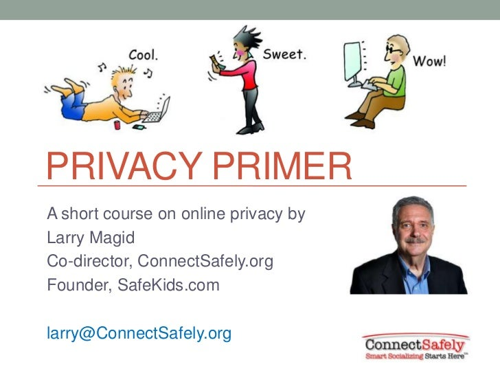 PRIVACY PRIMERA short course on online privacy byLarry MagidCo-director, ConnectSafely.orgFounder, SafeKids.comlarry@Conne...