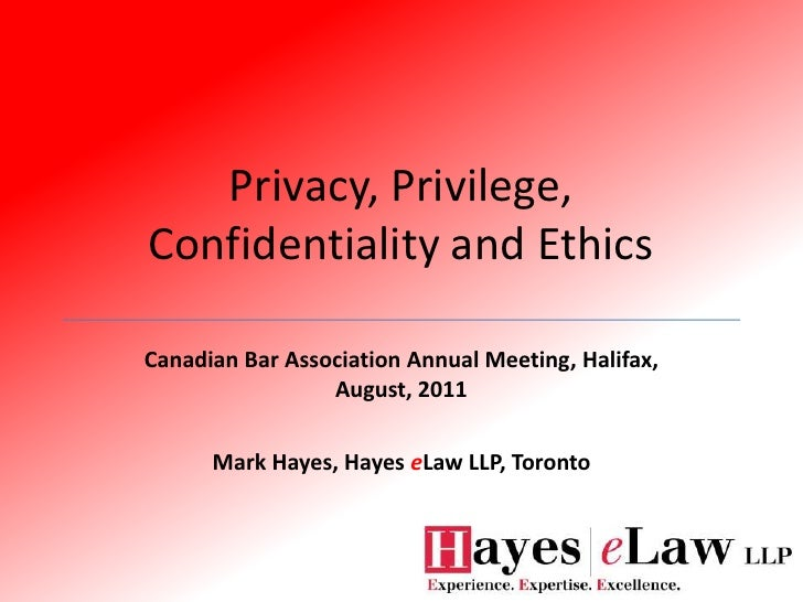 Privacy, Privilege, Confidentiality and Ethics<br />Canadian Bar Association Annual Meeting, Halifax, August, 2011<br />Ma...