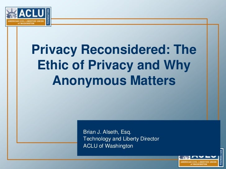 Privacy Reconsidered: The Ethic of Privacy and Why Anonymous Matters<br />Brian J. Alseth, Esq. <br />Technology and Liber...