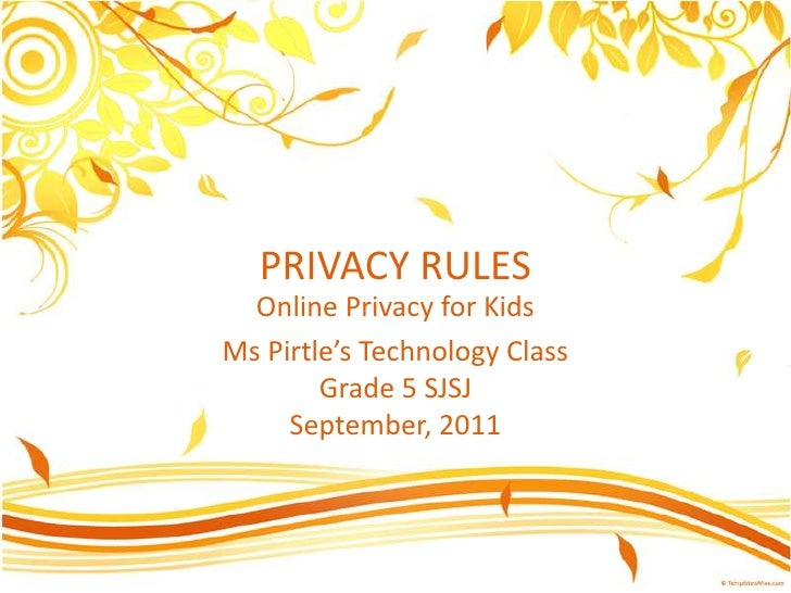 PRIVACY RULES<br />Online Privacy for Kids<br />Ms Pirtle'sTechnology ClassGrade 5 SJSJSeptember, 2011<br />