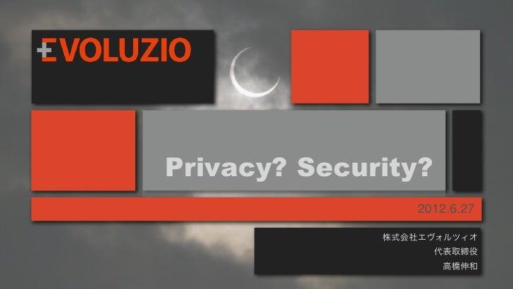 Privacy? Security?                  2012.6.27              株式会社エヴォルツィオ                     代表取締役                      高橋伸和