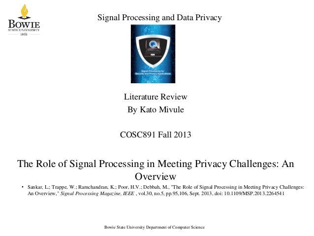 Signal Processing and Data Privacy Literature Review By Kato Mivule COSC891 Fall 2013 The Role of Signal Processing in Mee...