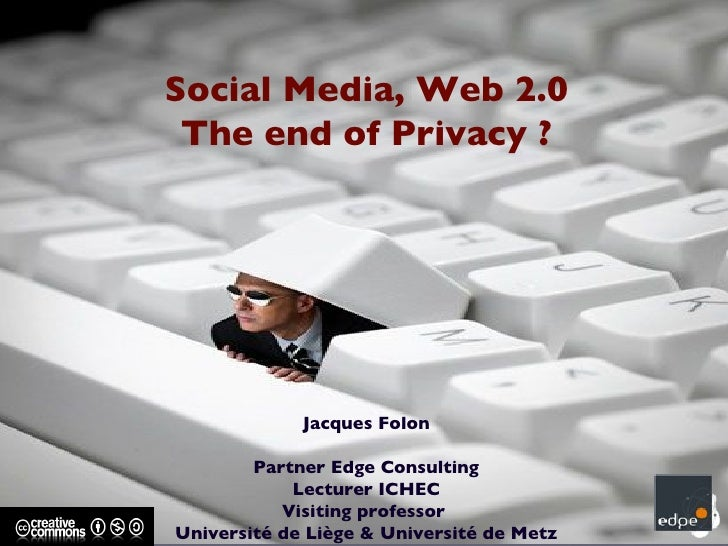Social Media, Web 2.0 The end of Privacy ? Jacques Folon Partner Edge Consulting Lecturer ICHEC Visiting professor  Univer...