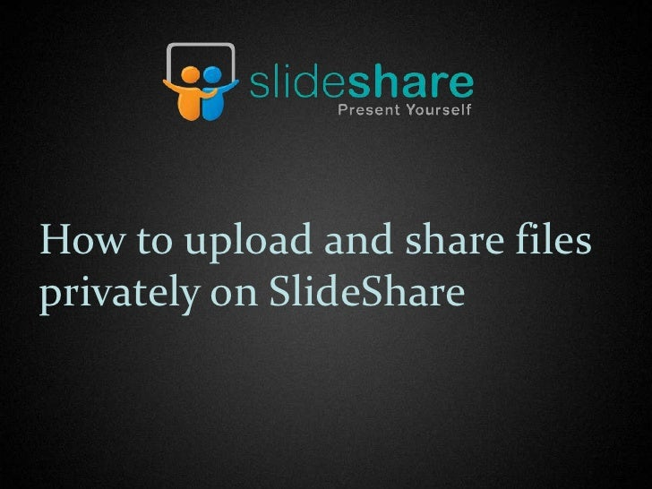 How to upload and share filesprivately on SlideShare