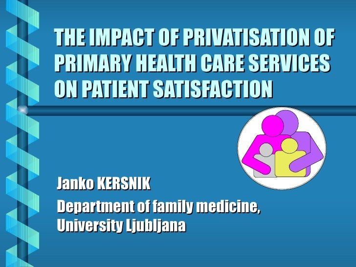 THE IMPACT OF PRIVATISATION OF PRIMARY HEALTH CARE SERVICES ON PATIENT SATISFACTION Janko KERSNIK Department of family med...